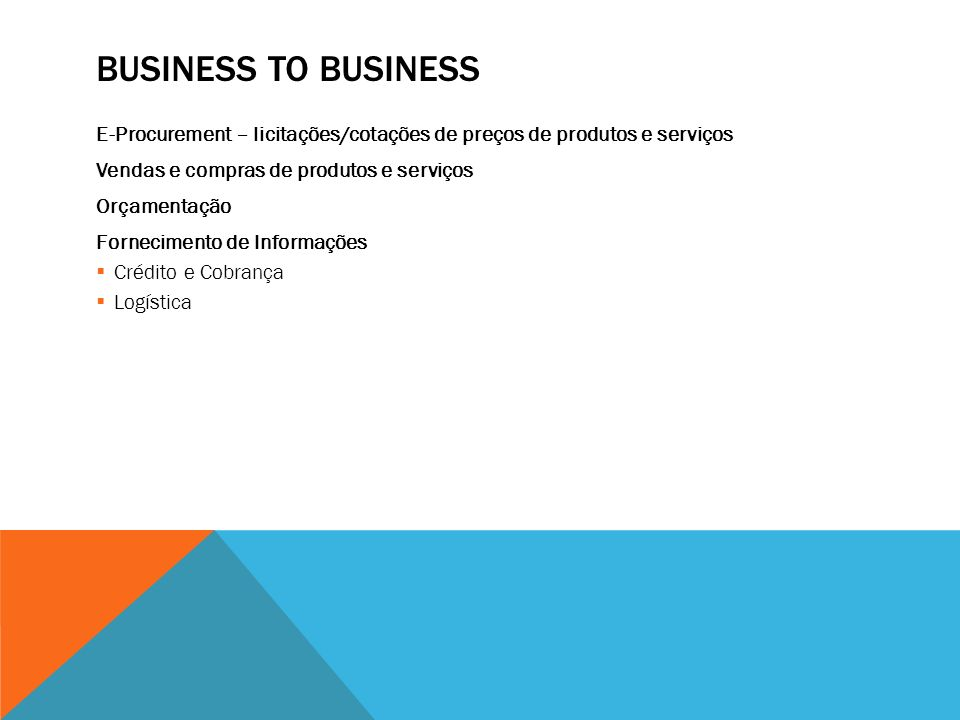 BUSINESS TO BUSINESS E-Procurement – licitações/cotações de preços de produtos e serviços Vendas e compras de produtos e serviços Orçamentação Fornecimento de Informações Crédito e Cobrança Logística