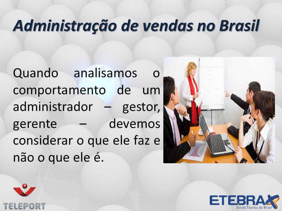 Administração de vendas no Brasil Quando analisamos o comportamento de um administrador – gestor, gerente – devemos considerar o que ele faz e não o que ele é.