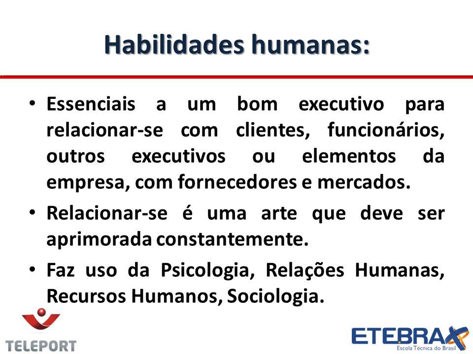 Habilidades humanas: Essenciais a um bom executivo para relacionar-se com clientes, funcionários, outros executivos ou elementos da empresa, com fornecedores e mercados.