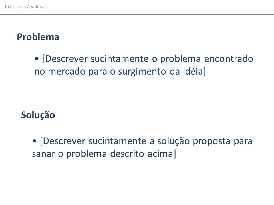 Problema / Solução [Descrever sucintamente o problema encontrado no mercado para o surgimento da idéia] [Descrever sucintamente a solução proposta par