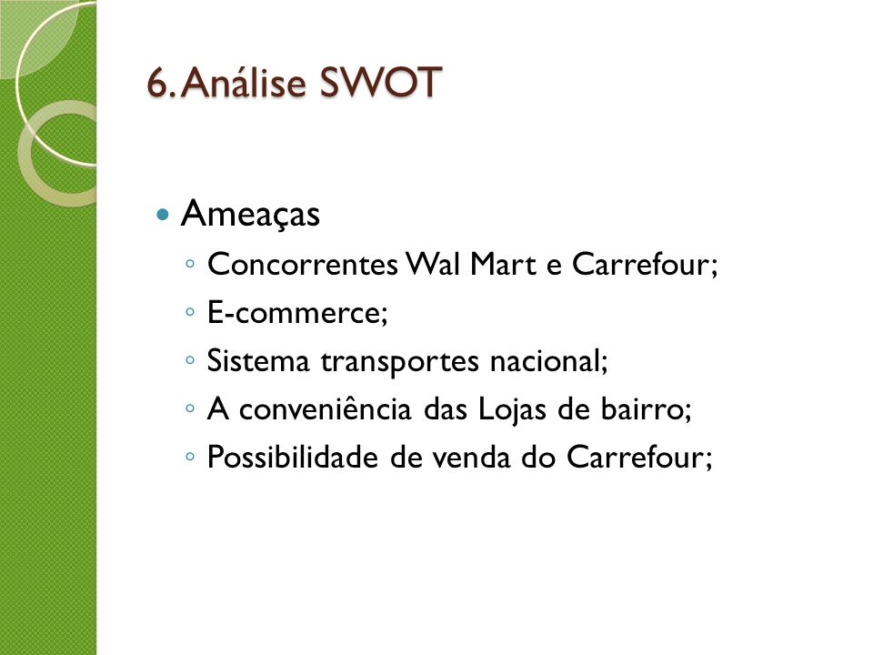 6. Análise SWOT Ameaças Concorrentes Wal Mart e Carrefour; E-commerce; Sistema transportes nacional; A conveniência das Lojas de bairro; Possibilidade
