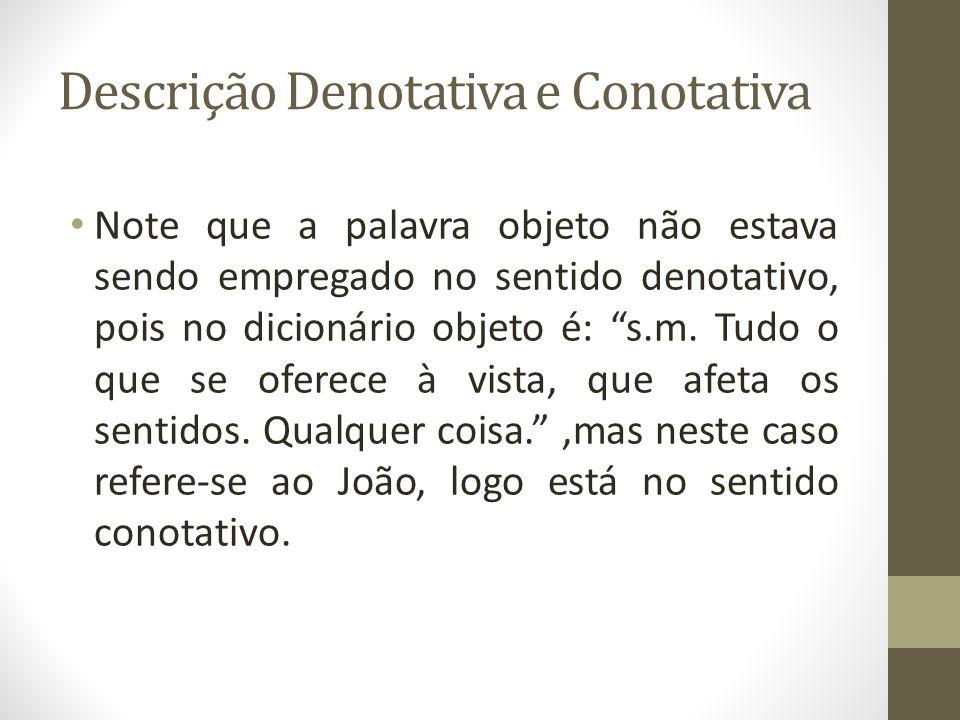 Descrição Denotativa e Conotativa Note que a palavra objeto não estava sendo empregado no sentido denotativo, pois no dicionário objeto é: s.m.