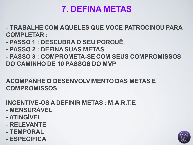 7. DEFINA METAS - TRABALHE COM AQUELES QUE VOCE PATROCINOU PARA COMPLETAR : - PASSO 1 : DESCUBRA O SEU PORQUÊ. - PASSO 2 : DEFINA SUAS METAS - PASSO 3