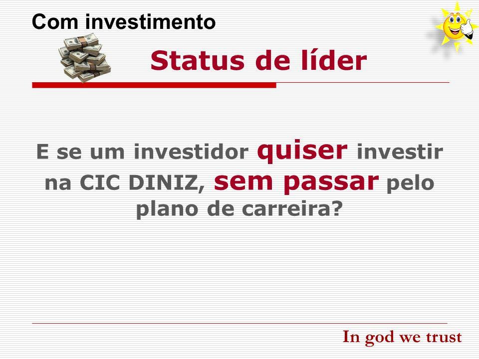 E se um investidor quiser investir na CIC DINIZ, sem passar pelo plano de carreira? Status de líder Com investimento In god we trust