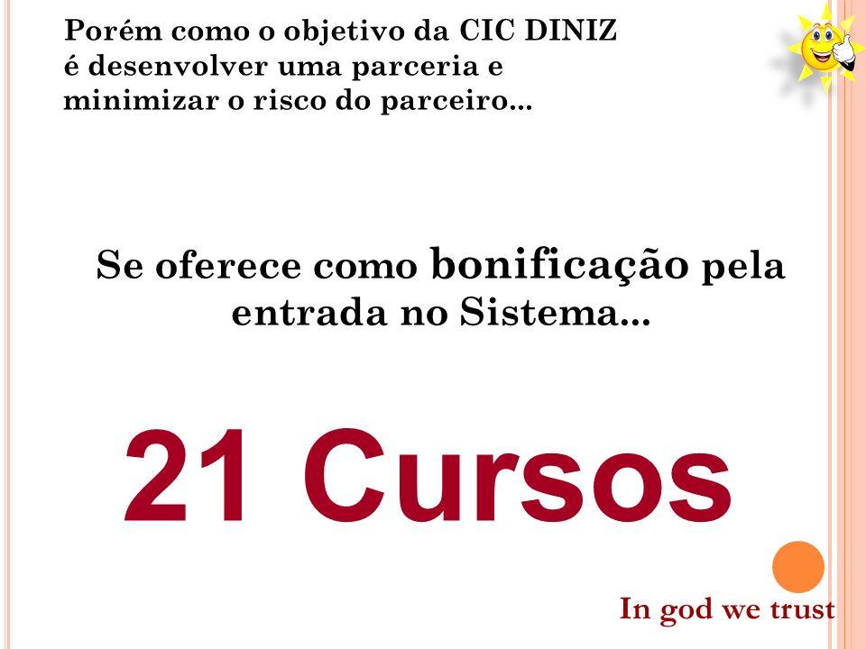 Porém como o objetivo da CIC DINIZ é desenvolver uma parceria e minimizar o risco do parceiro... Se oferece como bonificação pela entrada no Sistema..