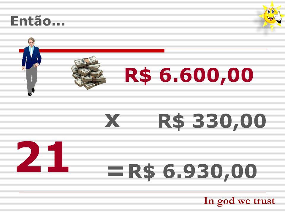 Então... R$ 6.600,00 21 R$ 330,00 x = R$ 6.930,00 In god we trust