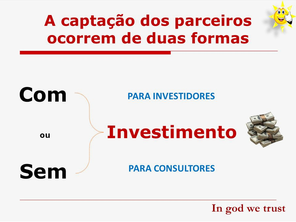 A captação dos parceiros ocorrem de duas formas Com Sem Investimento ou PARA INVESTIDORES PARA CONSULTORES In god we trust