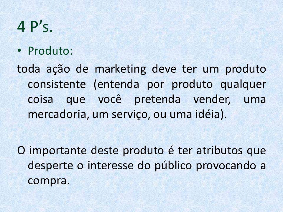 4 Ps. Produto: toda ação de marketing deve ter um produto consistente (entenda por produto qualquer coisa que você pretenda vender, uma mercadoria, um