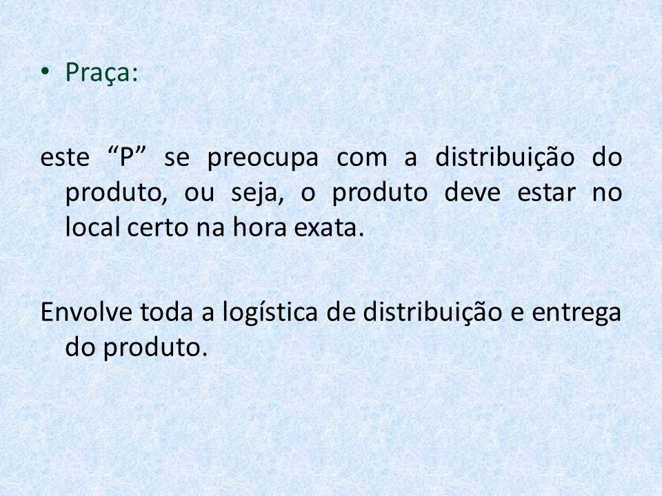 Praça: este P se preocupa com a distribuição do produto, ou seja, o produto deve estar no local certo na hora exata. Envolve toda a logística de distr