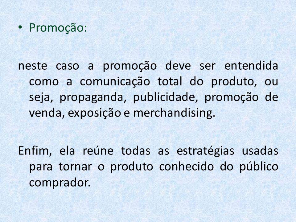 Promoção: neste caso a promoção deve ser entendida como a comunicação total do produto, ou seja, propaganda, publicidade, promoção de venda, exposição