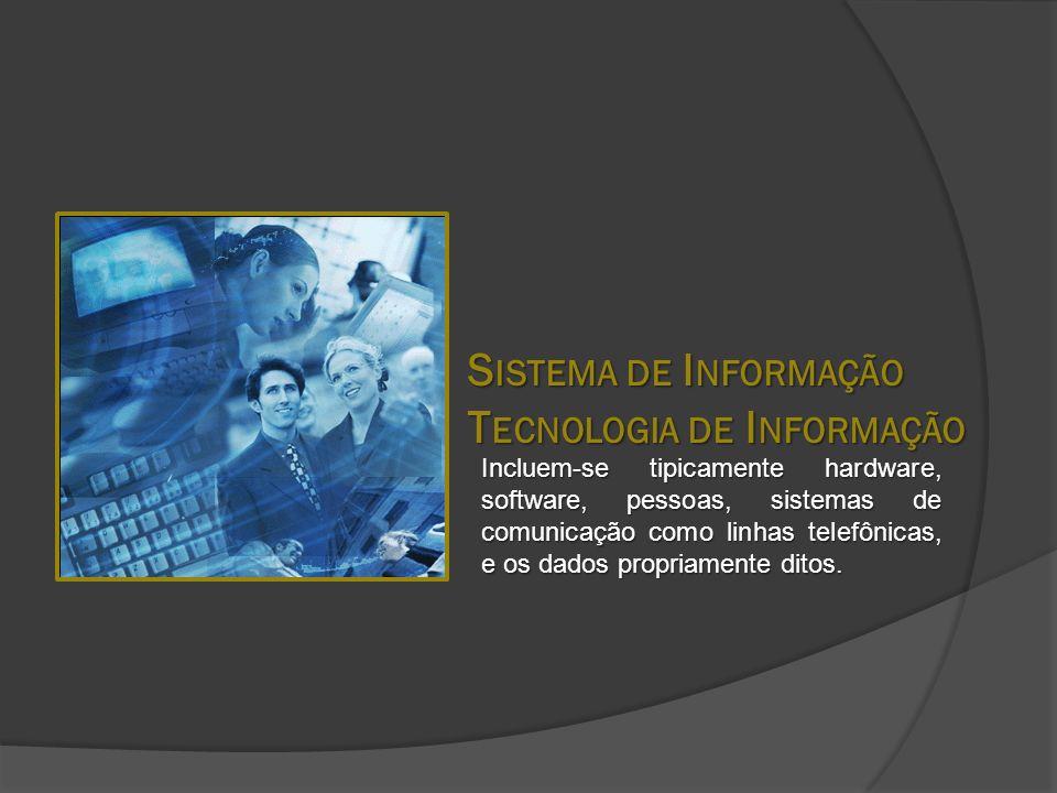 S ISTEMA DE I NFORMAÇÃO T ECNOLOGIA DE I NFORMAÇÃO Incluem-se tipicamente hardware, software, pessoas, sistemas de comunicação como linhas telefônicas, e os dados propriamente ditos.