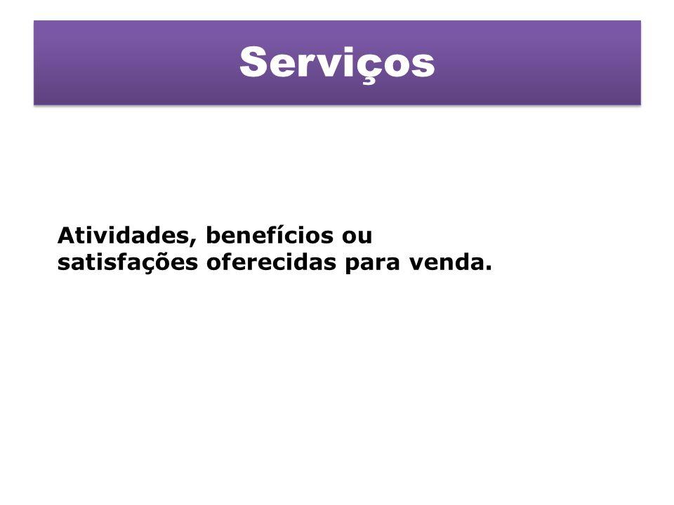 Serviços Atividades, benefícios ou satisfações oferecidas para venda.