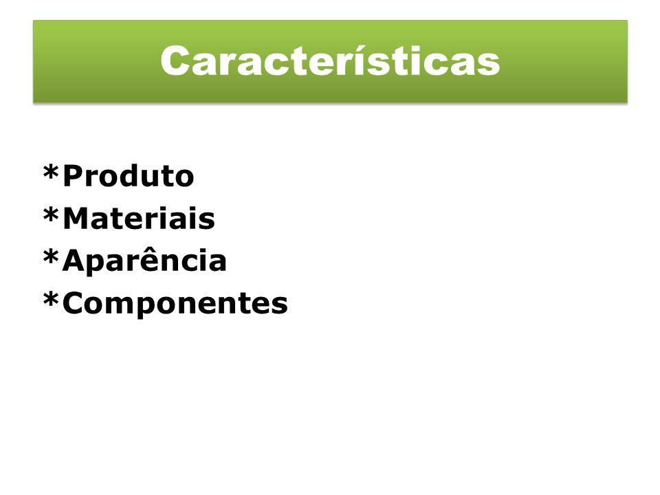 *Produto *Materiais *Aparência *Componentes Características