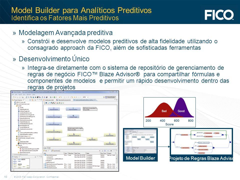 © 2009 Fair Isaac Corporation. Confidential. 16 Model Builder para Analíticos Preditivos Identifica os Fatores Mais Preditivos »Modelagem Avançada pre