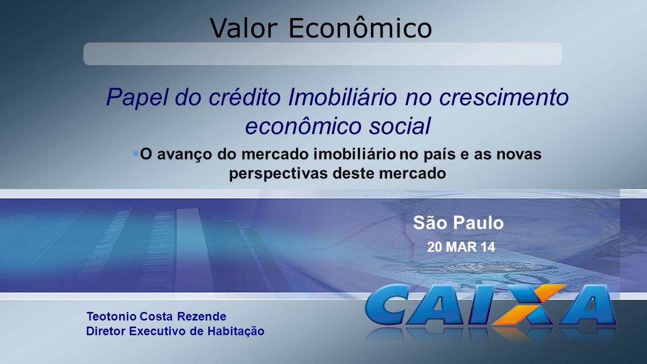 Valor Econômico Teotonio Costa Rezende Diretor Executivo de Habitação São Paulo 20 MAR 14 Papel do crédito Imobiliário no crescimento econômico social