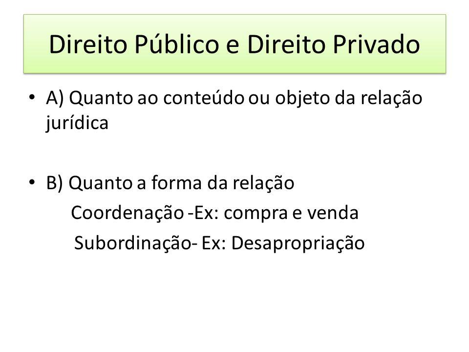 Direito Público e Direito Privado A) Quanto ao conteúdo ou objeto da relação jurídica B) Quanto a forma da relação Coordenação -Ex: compra e venda Sub