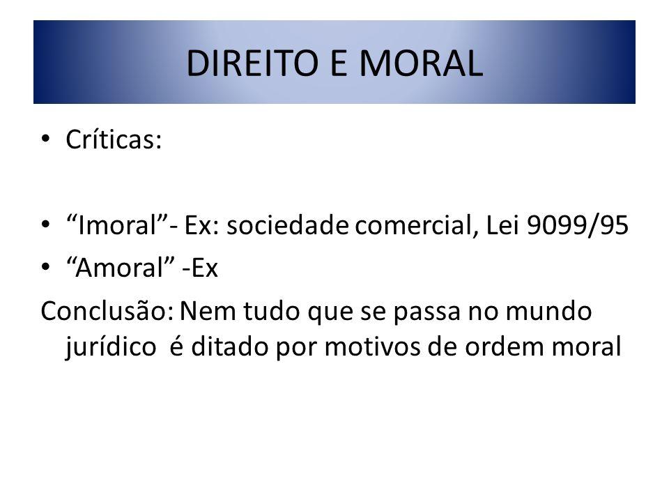 DIREITO E MORAL Críticas: Imoral- Ex: sociedade comercial, Lei 9099/95 Amoral -Ex Conclusão: Nem tudo que se passa no mundo jurídico é ditado por moti