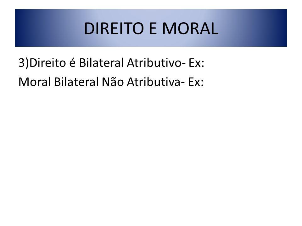 DIREITO E MORAL 3)Direito é Bilateral Atributivo- Ex: Moral Bilateral Não Atributiva- Ex: