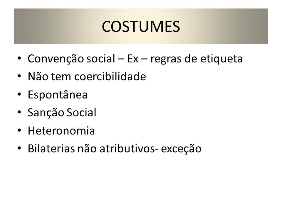 COSTUMES Convenção social – Ex – regras de etiqueta Não tem coercibilidade Espontânea Sanção Social Heteronomia Bilaterias não atributivos- exceção