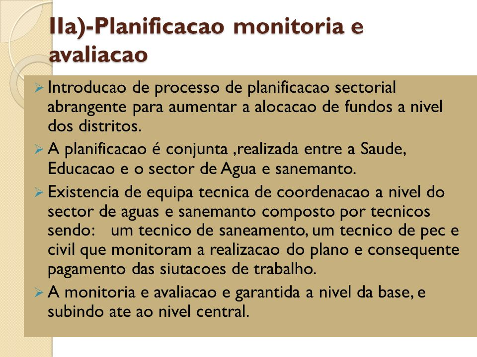 IIa)-Planificacao monitoria e avaliacao Introducao de processo de planificacao sectorial abrangente para aumentar a alocacao de fundos a nivel dos distritos.