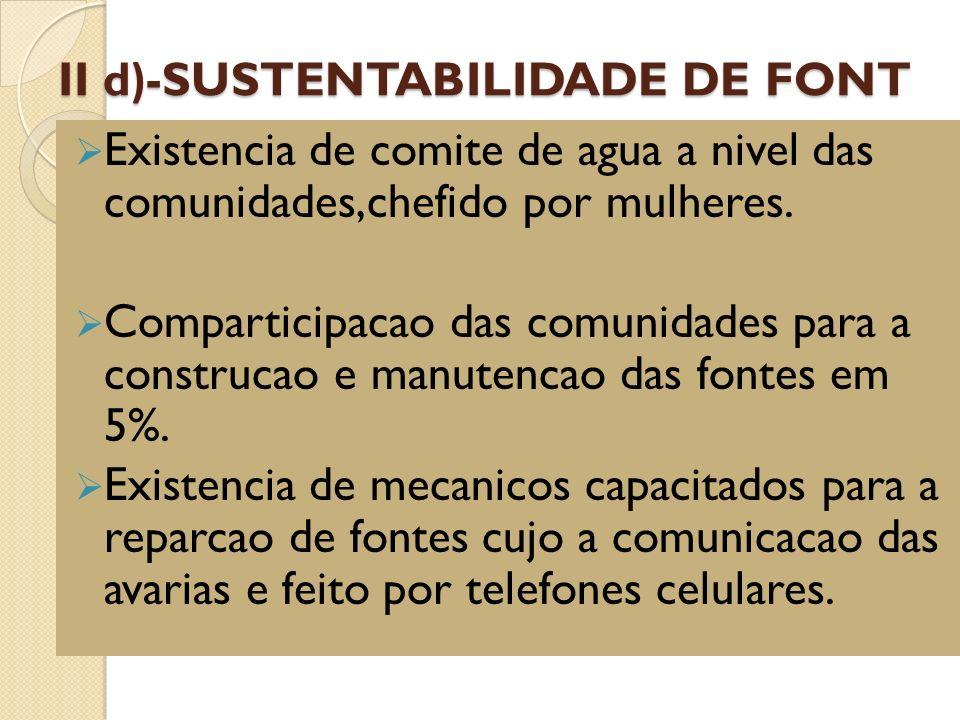 II d ) -SUSTENTABILIDADE DE FONT Existencia de comite de agua a nivel das comunidades,chefido por mulheres. Comparticipacao das comunidades para a con