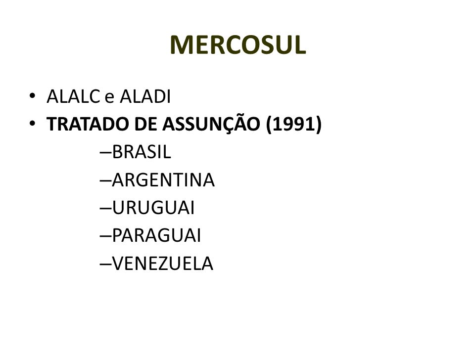 MERCOSUL ALALC e ALADI TRATADO DE ASSUNÇÃO (1991) – BRASIL – ARGENTINA – URUGUAI – PARAGUAI – VENEZUELA
