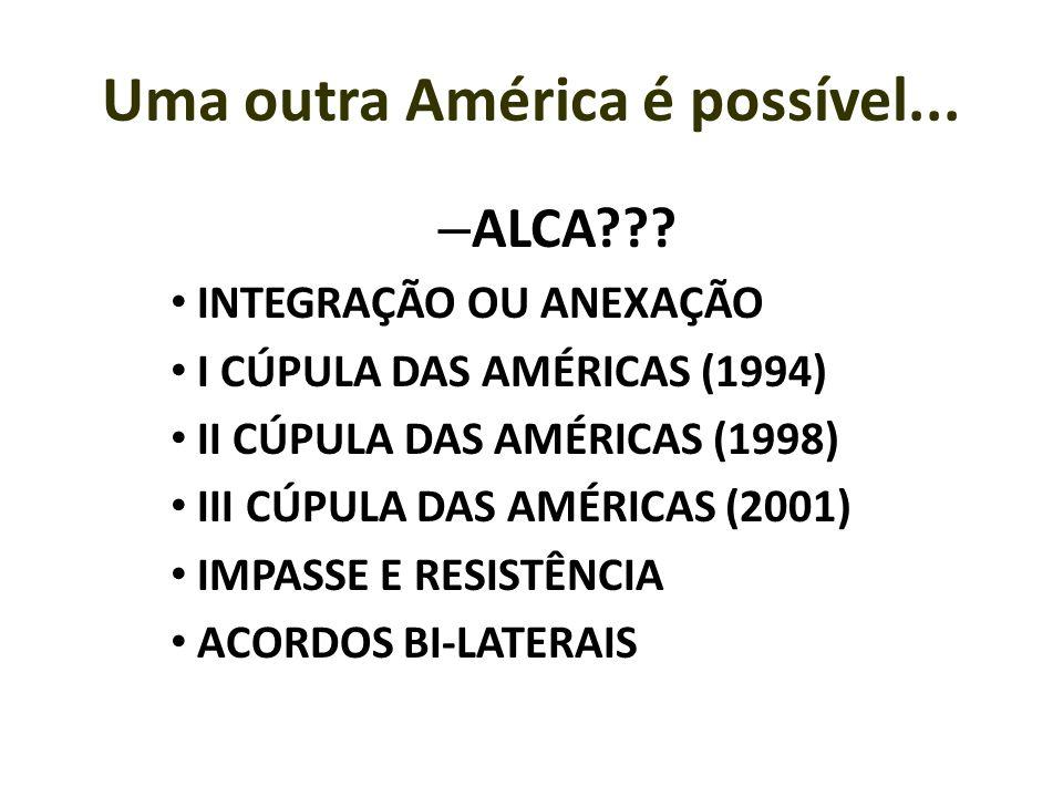 Uma outra América é possível... – ALCA??? INTEGRAÇÃO OU ANEXAÇÃO I CÚPULA DAS AMÉRICAS (1994) II CÚPULA DAS AMÉRICAS (1998) III CÚPULA DAS AMÉRICAS (2
