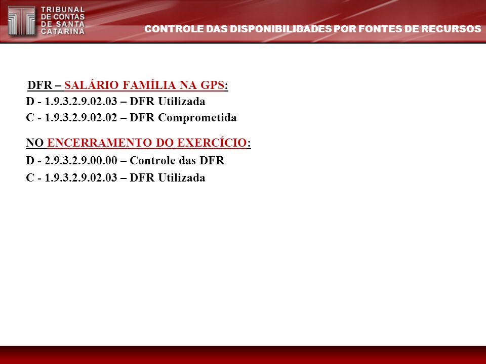 DFR – SALÁRIO FAMÍLIA NA GPS: D - 1.9.3.2.9.02.03 – DFR Utilizada C - 1.9.3.2.9.02.02 – DFR Comprometida NO ENCERRAMENTO DO EXERCÍCIO: D - 2.9.3.2.9.0