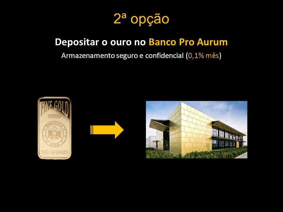 2ª opção Depositar o ouro no Banco Pro Aurum Armazenamento seguro e confidencial (0,1% mês)