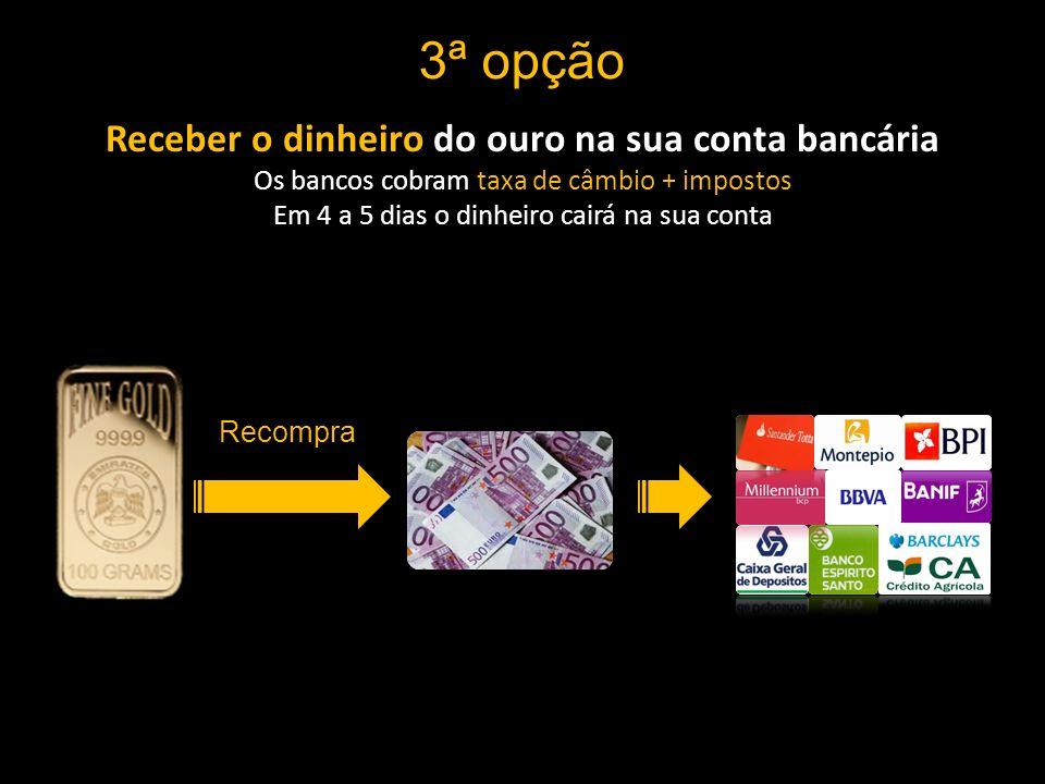 3ª opção Receber o dinheiro do ouro na sua conta bancária Os bancos cobram taxa de câmbio + impostos Em 4 a 5 dias o dinheiro cairá na sua conta Recompra