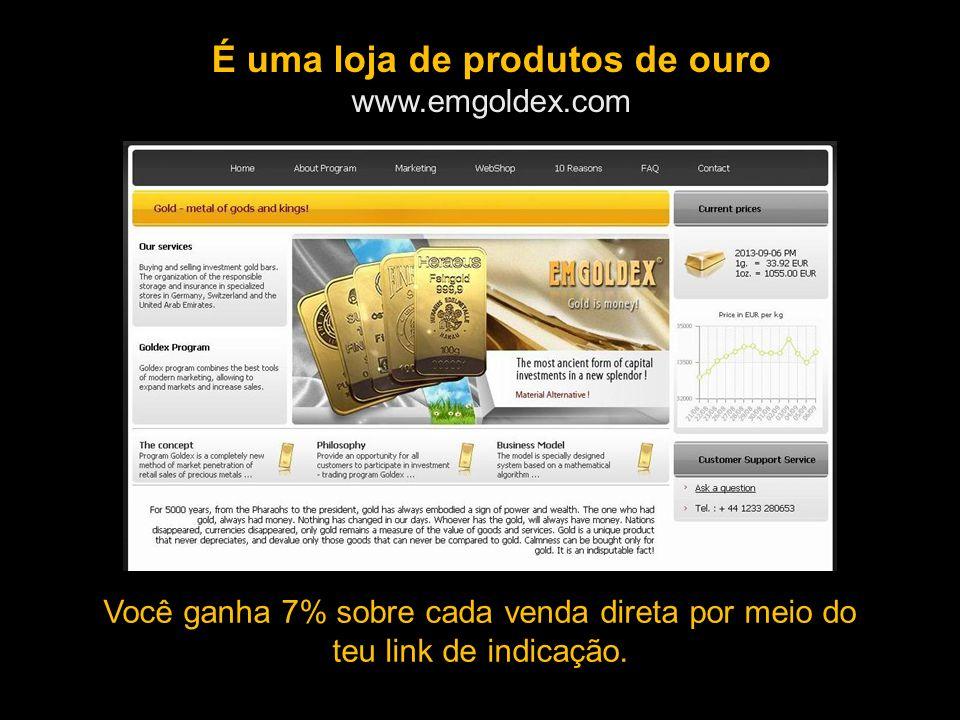 É uma loja de produtos de ouro www.emgoldex.com Você ganha 7% sobre cada venda direta por meio do teu link de indicação.