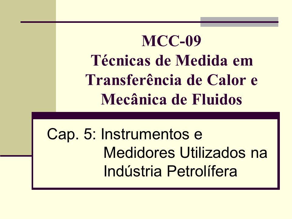 5.2 Medidores de Vazão Aplicações de medidores de deslocamento positivo na indústria petrolífera: Medição de bateladas (carregamentos em climas frios de óleo diesel, combustível para aviação e óleo para aquecimento; caminhões tanque e sistemas de reabastecimento de aviões); Medição de produtos com viscosidade de moderada a alta; Medidores padrão (não são afetados pelo perfil do escoamento e não requerem trechos retos na instalação).