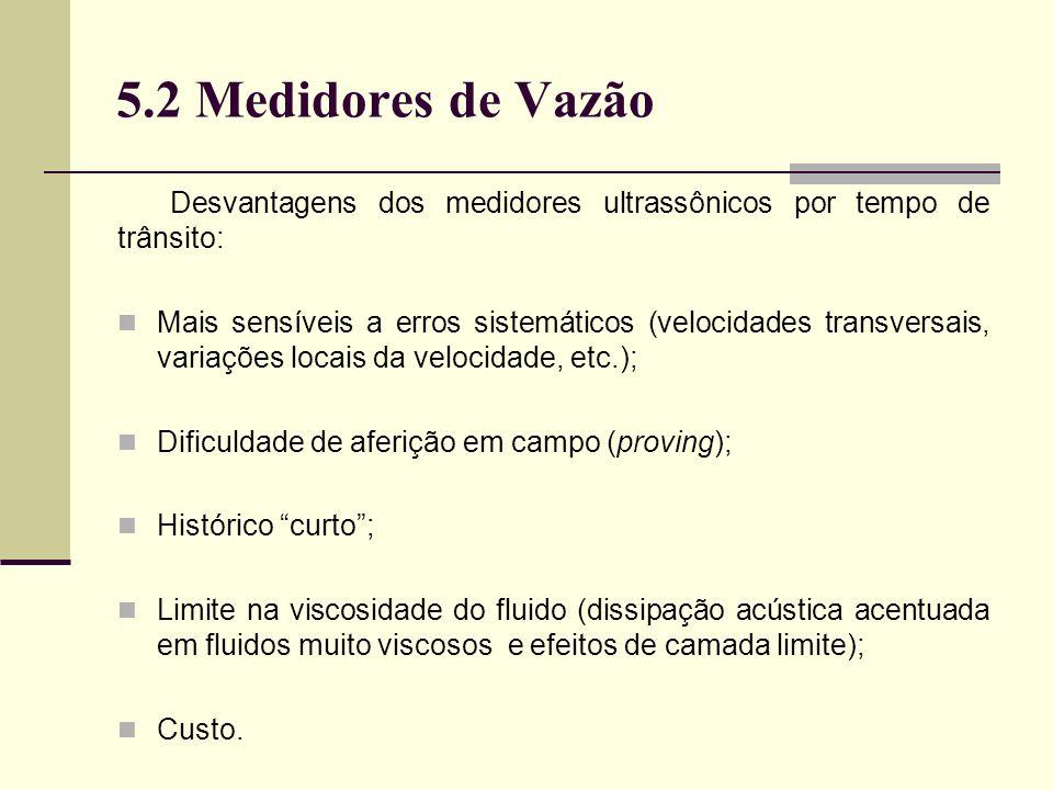 5.2 Medidores de Vazão Desvantagens dos medidores ultrassônicos por tempo de trânsito: Mais sensíveis a erros sistemáticos (velocidades transversais, variações locais da velocidade, etc.); Dificuldade de aferição em campo (proving); Histórico curto; Limite na viscosidade do fluido (dissipação acústica acentuada em fluidos muito viscosos e efeitos de camada limite); Custo.