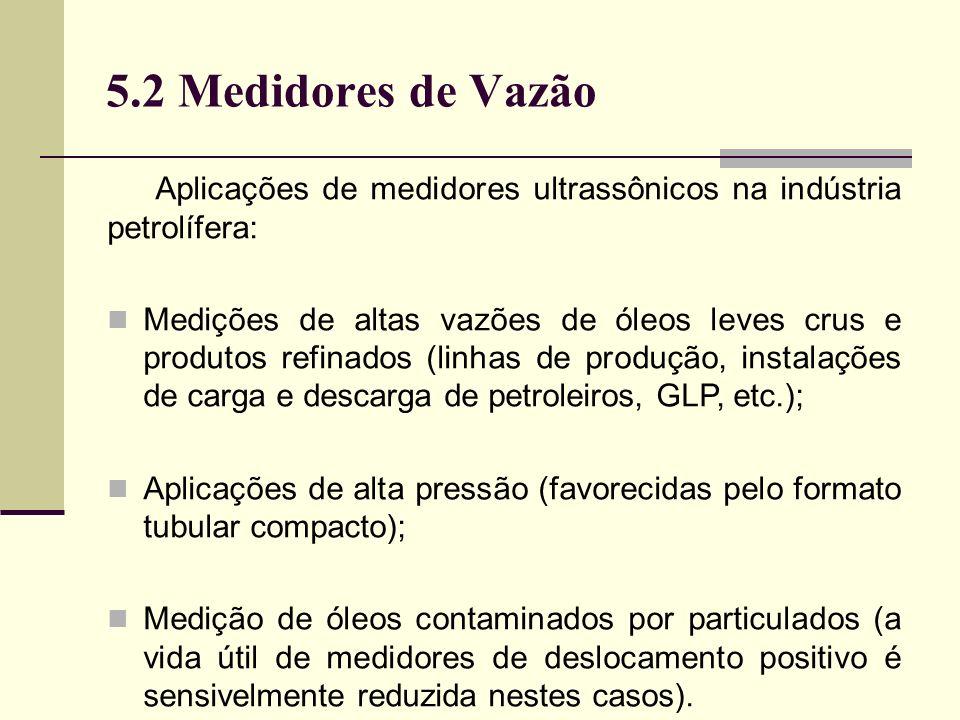 5.2 Medidores de Vazão Aplicações de medidores ultrassônicos na indústria petrolífera: Medições de altas vazões de óleos leves crus e produtos refinados (linhas de produção, instalações de carga e descarga de petroleiros, GLP, etc.); Aplicações de alta pressão (favorecidas pelo formato tubular compacto); Medição de óleos contaminados por particulados (a vida útil de medidores de deslocamento positivo é sensivelmente reduzida nestes casos).