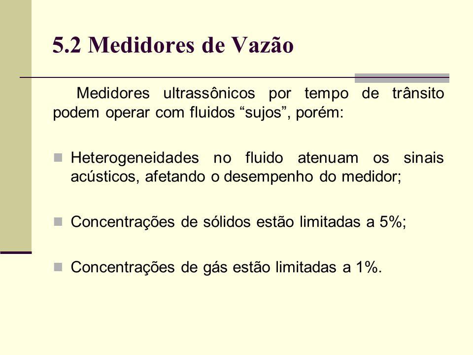 5.2 Medidores de Vazão Medidores ultrassônicos por tempo de trânsito podem operar com fluidos sujos, porém: Heterogeneidades no fluido atenuam os sinais acústicos, afetando o desempenho do medidor; Concentrações de sólidos estão limitadas a 5%; Concentrações de gás estão limitadas a 1%.