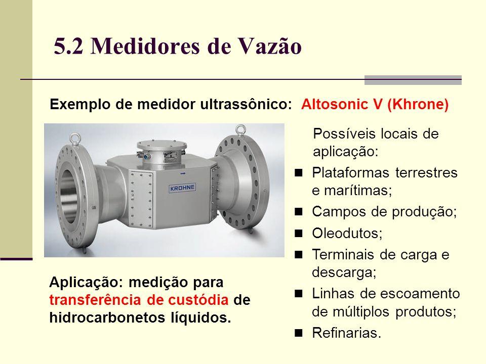 5.2 Medidores de Vazão Exemplo de medidor ultrassônico: Altosonic V (Khrone) Possíveis locais de aplicação: Plataformas terrestres e marítimas; Campos de produção; Oleodutos; Terminais de carga e descarga; Linhas de escoamento de múltiplos produtos; Refinarias.