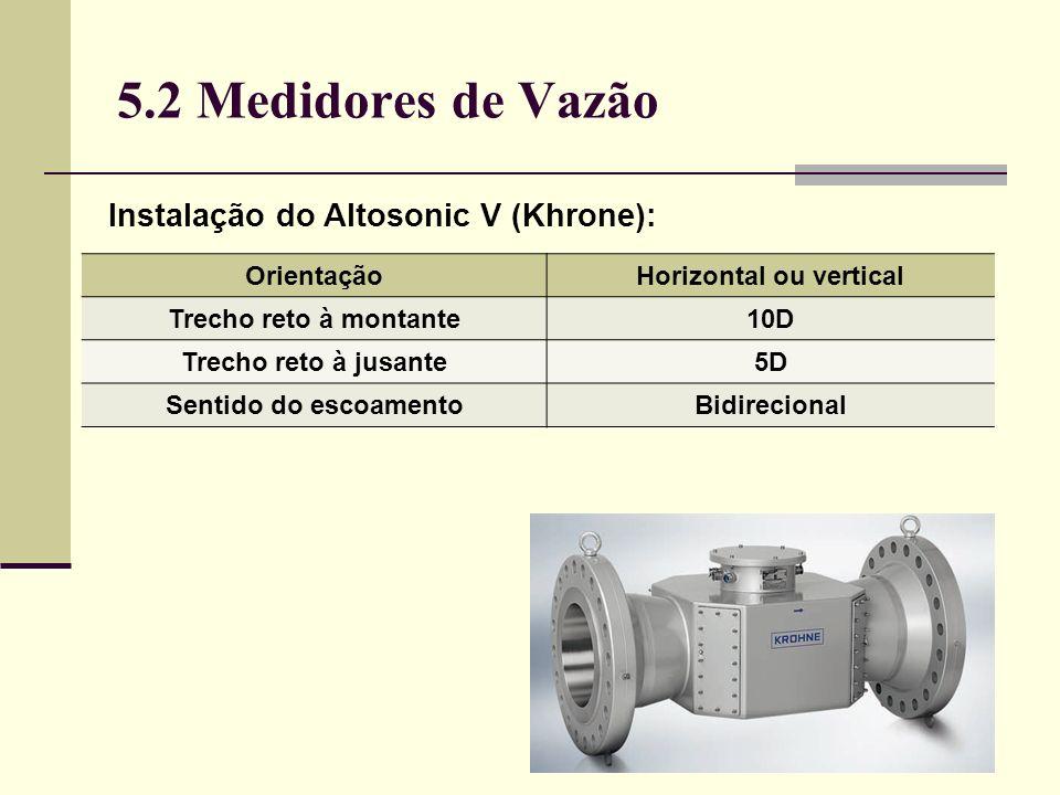 5.2 Medidores de Vazão Instalação do Altosonic V (Khrone): OrientaçãoHorizontal ou vertical Trecho reto à montante10D Trecho reto à jusante5D Sentido do escoamentoBidirecional