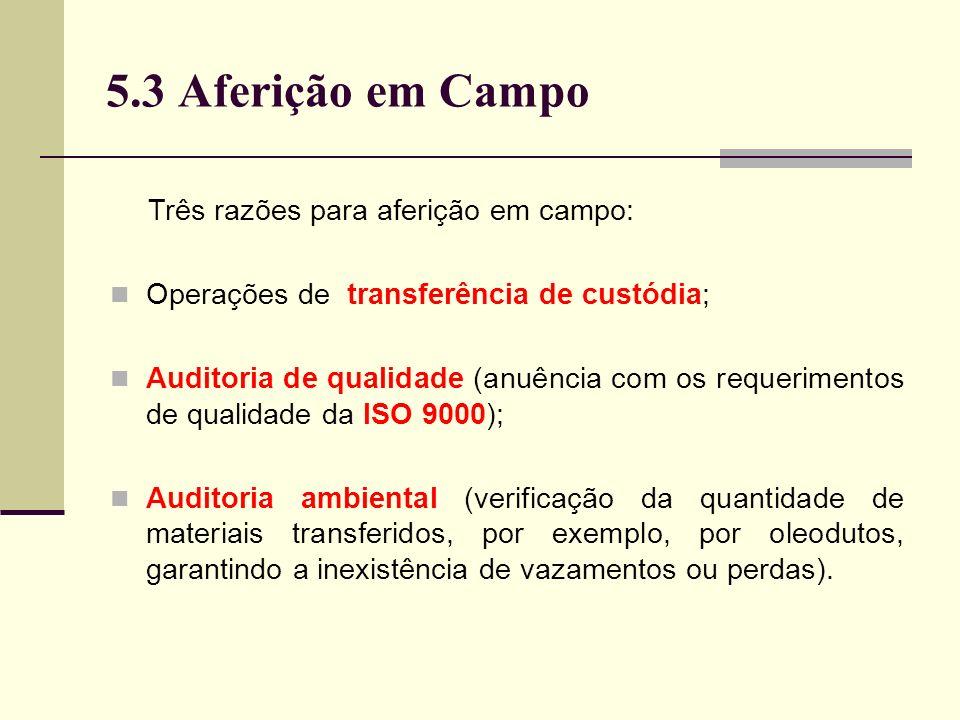 5.3 Aferição em Campo Três razões para aferição em campo: Operações de transferência de custódia; Auditoria de qualidade (anuência com os requerimentos de qualidade da ISO 9000); Auditoria ambiental (verificação da quantidade de materiais transferidos, por exemplo, por oleodutos, garantindo a inexistência de vazamentos ou perdas).