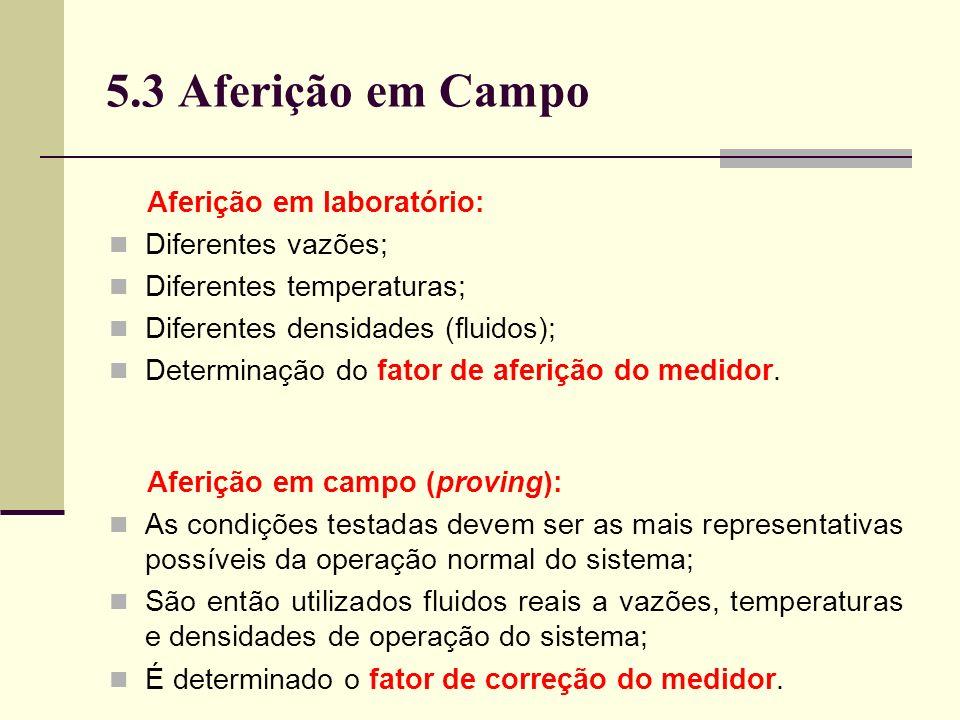 5.3 Aferição em Campo Aferição em laboratório: Diferentes vazões; Diferentes temperaturas; Diferentes densidades (fluidos); Determinação do fator de aferição do medidor.