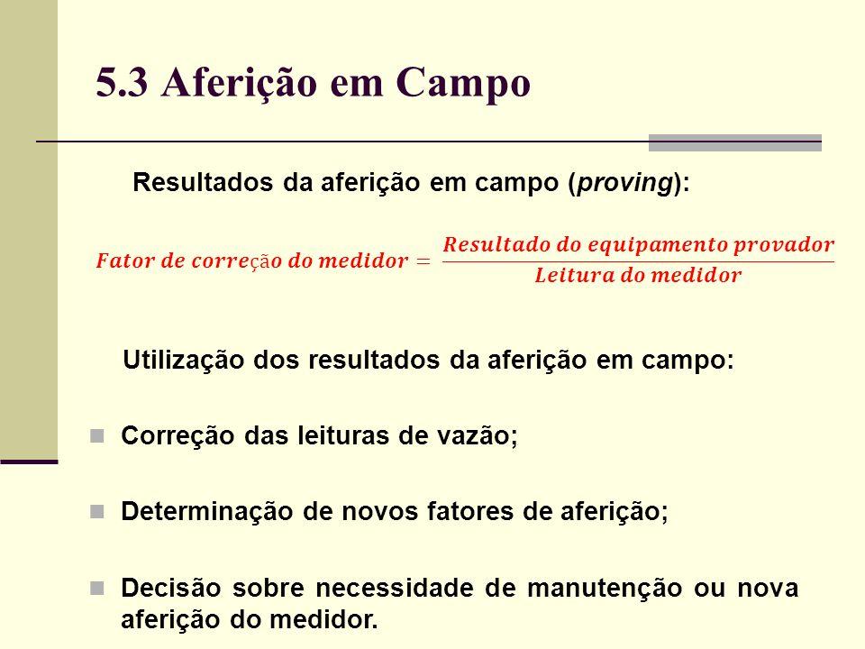 5.3 Aferição em Campo Resultados da aferição em campo (proving): Utilização dos resultados da aferição em campo: Correção das leituras de vazão; Determinação de novos fatores de aferição; Decisão sobre necessidade de manutenção ou nova aferição do medidor.