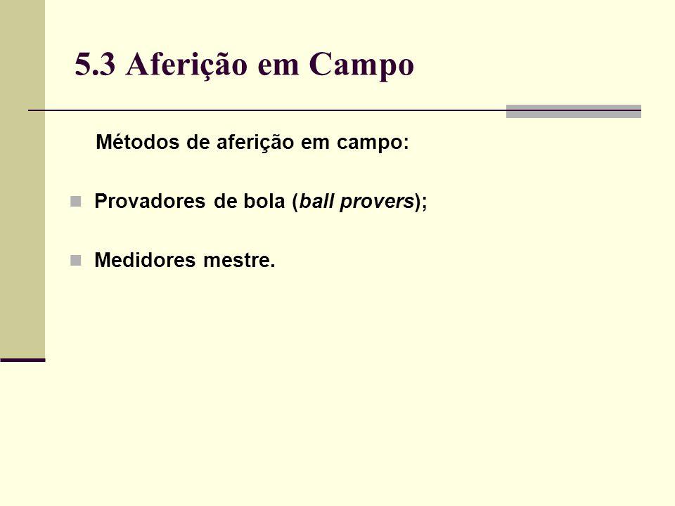 5.3 Aferição em Campo Métodos de aferição em campo: Provadores de bola (ball provers); Medidores mestre.