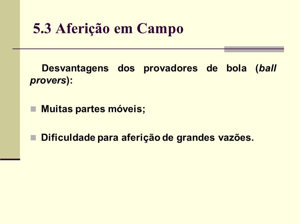 5.3 Aferição em Campo Desvantagens dos provadores de bola (ball provers): Muitas partes móveis; Dificuldade para aferição de grandes vazões.