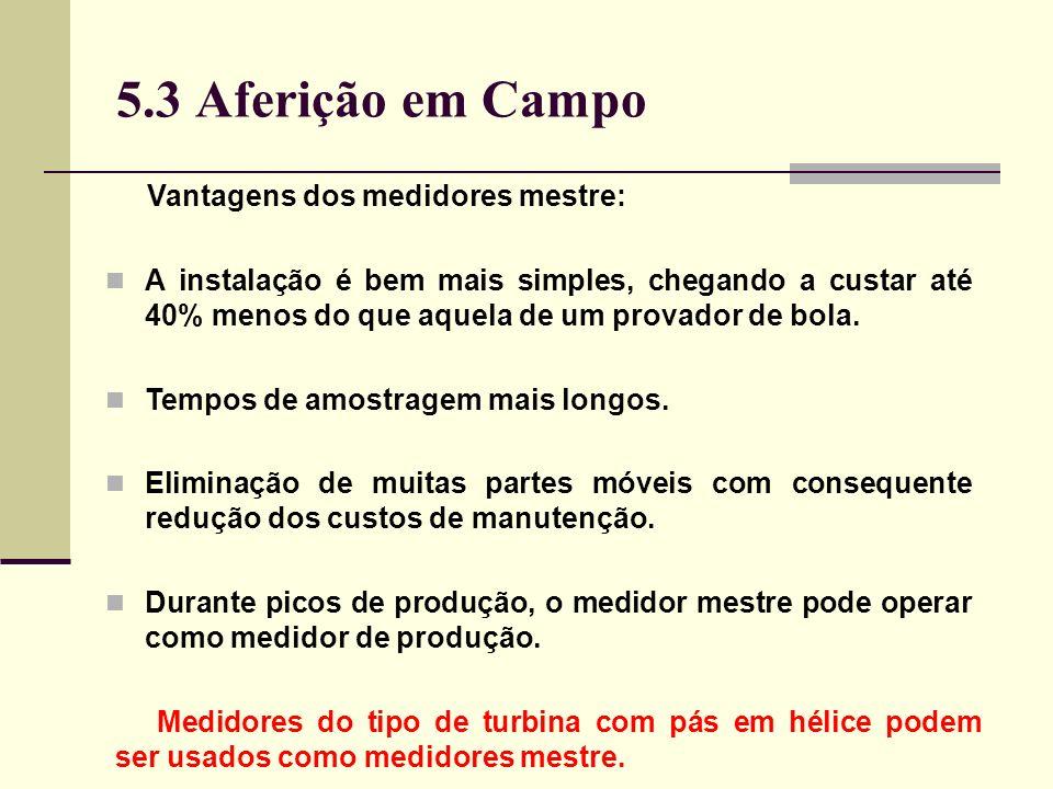 5.3 Aferição em Campo Vantagens dos medidores mestre: A instalação é bem mais simples, chegando a custar até 40% menos do que aquela de um provador de bola.