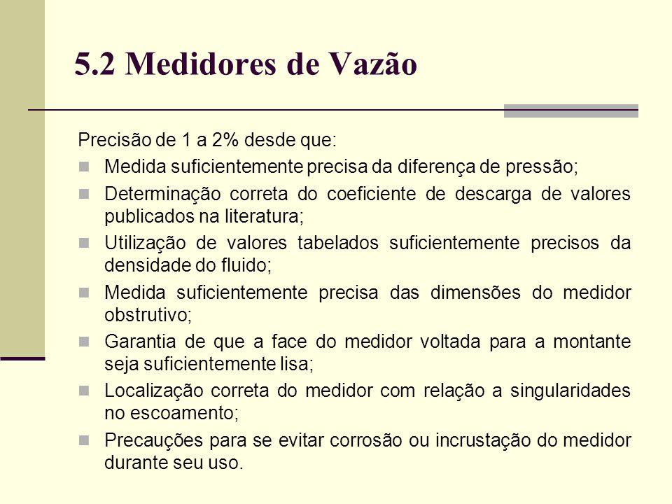 5.2 Medidores de Vazão Precisão de 1 a 2% desde que: Medida suficientemente precisa da diferença de pressão; Determinação correta do coeficiente de descarga de valores publicados na literatura; Utilização de valores tabelados suficientemente precisos da densidade do fluido; Medida suficientemente precisa das dimensões do medidor obstrutivo; Garantia de que a face do medidor voltada para a montante seja suficientemente lisa; Localização correta do medidor com relação a singularidades no escoamento; Precauções para se evitar corrosão ou incrustação do medidor durante seu uso.