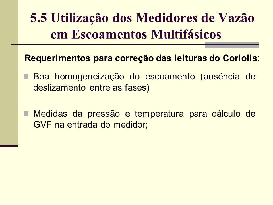 5.5 Utilização dos Medidores de Vazão em Escoamentos Multifásicos Requerimentos para correção das leituras do Coriolis: Boa homogeneização do escoamento (ausência de deslizamento entre as fases) Medidas da pressão e temperatura para cálculo de GVF na entrada do medidor;