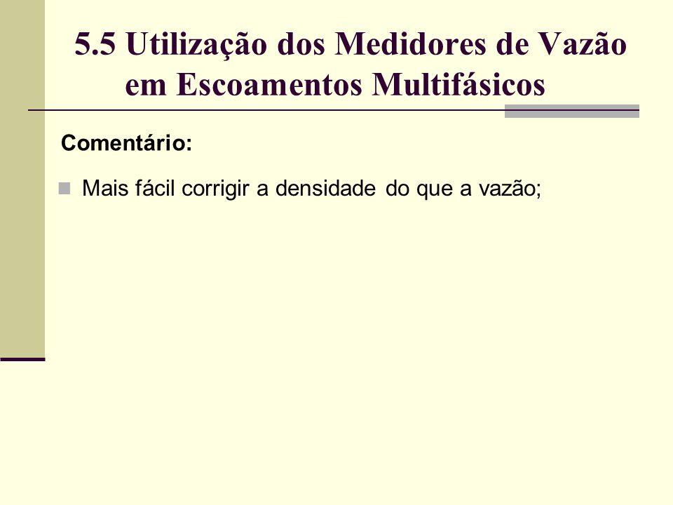 5.5 Utilização dos Medidores de Vazão em Escoamentos Multifásicos Comentário: Mais fácil corrigir a densidade do que a vazão;