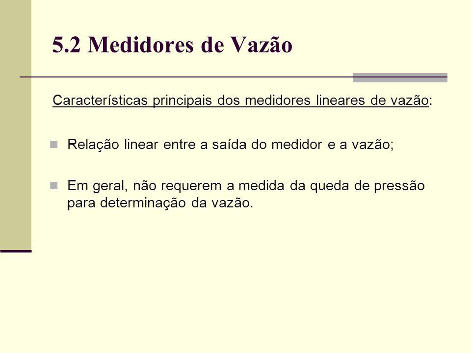5.2 Medidores de Vazão Características principais dos medidores lineares de vazão: Relação linear entre a saída do medidor e a vazão; Em geral, não requerem a medida da queda de pressão para determinação da vazão.