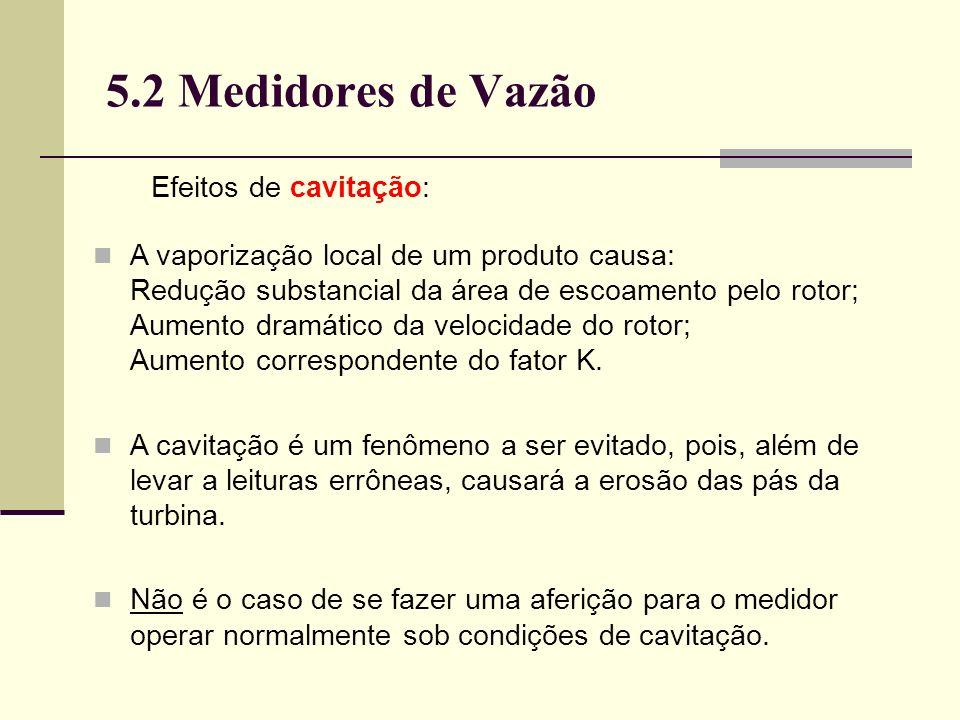 5.2 Medidores de Vazão Efeitos de cavitação: A vaporização local de um produto causa: Redução substancial da área de escoamento pelo rotor; Aumento dramático da velocidade do rotor; Aumento correspondente do fator K.