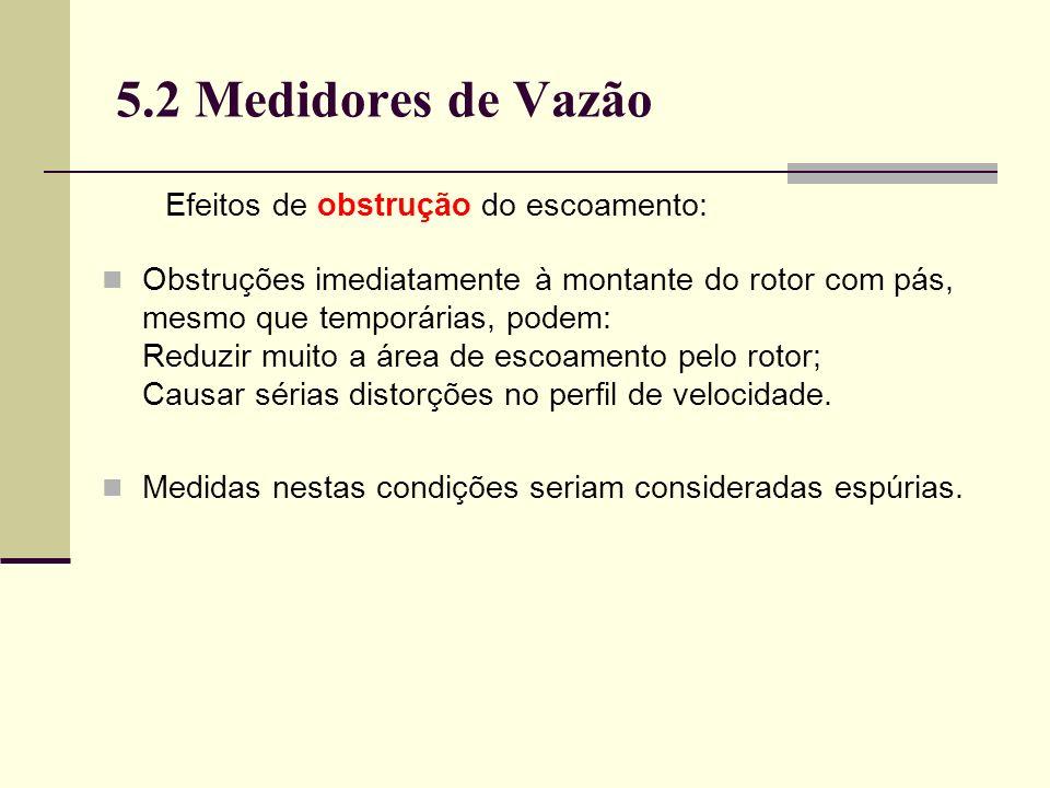 5.2 Medidores de Vazão Efeitos de obstrução do escoamento: Obstruções imediatamente à montante do rotor com pás, mesmo que temporárias, podem: Reduzir muito a área de escoamento pelo rotor; Causar sérias distorções no perfil de velocidade.