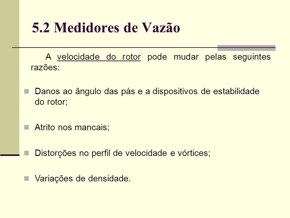 5.2 Medidores de Vazão A velocidade do rotor pode mudar pelas seguintes razões: Danos ao ângulo das pás e a dispositivos de estabilidade do rotor; Atrito nos mancais; Distorções no perfil de velocidade e vórtices; Variações de densidade.